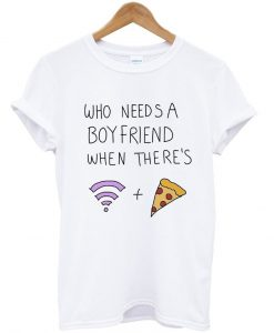 who needs a boyfriend when there's wifi and pizza T Shirt KM