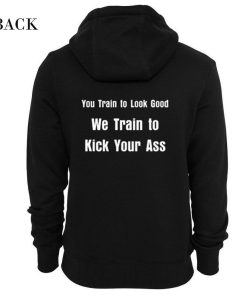 You Train to Look Good We Train To Kick Your Ass Hoodie KM