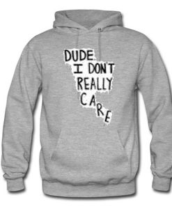 Dude I Don't Really Care Quote Hoodie KM