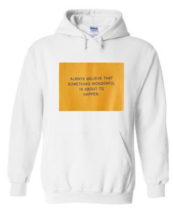 always believe that something wonderful is about to happen hoodie KM