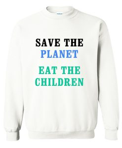 Save The Planet Eat The Babies Sweatshirt KM